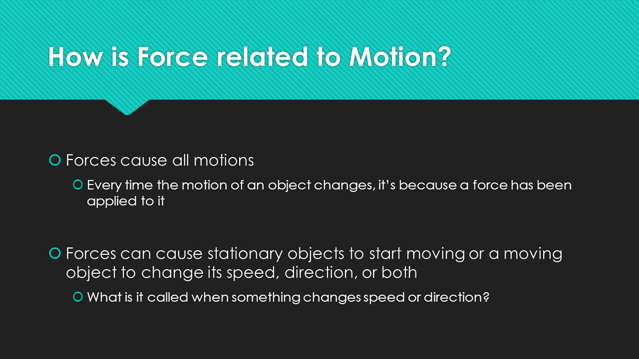 How is Force related to Motion?  Forces cause all motions  Every time the motion of an object changes, it's because a force has been applied to it 