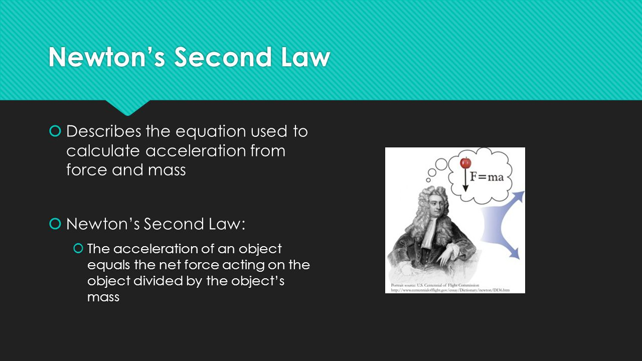 Newton's Second Law  Describes the equation used to calculate acceleration from force and mass  Newton's Second Law:  The acceleration of an object