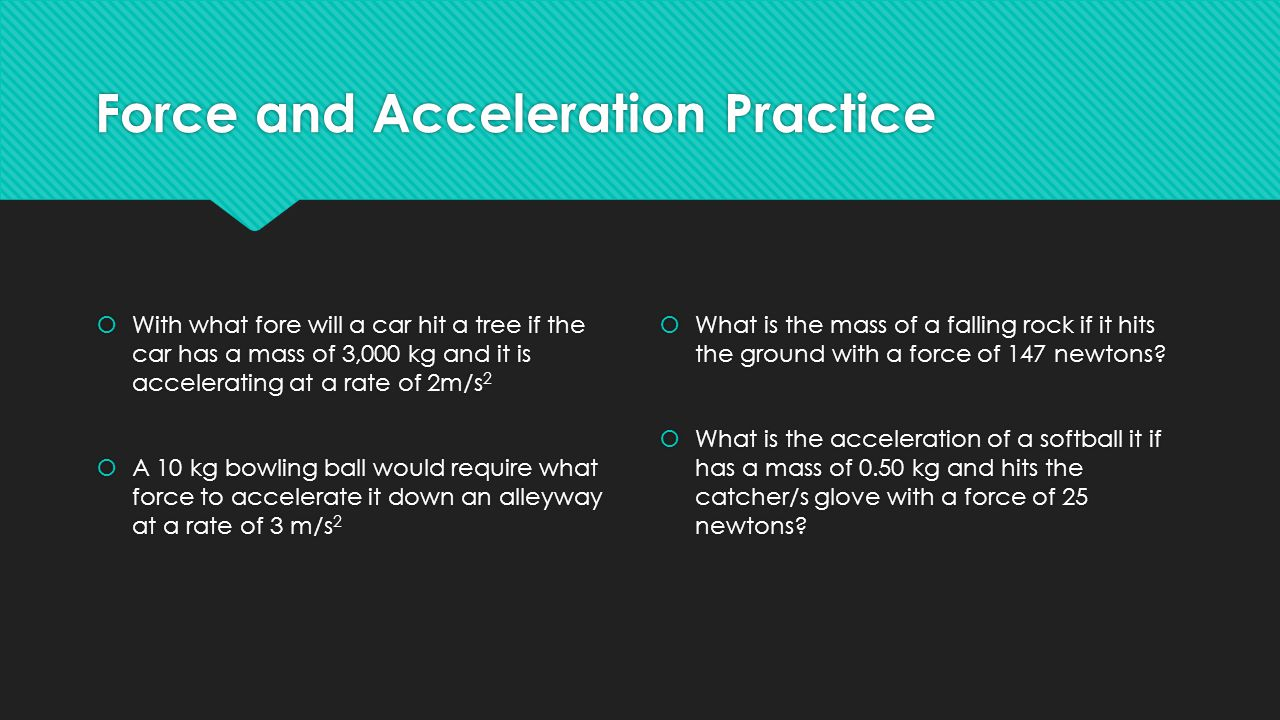 Force and Acceleration Practice  With what fore will a car hit a tree if the car has a mass of 3,000 kg and it is accelerating at a rate of 2m/s 2  A 10 kg bowling ball would require what force to accelerate it down an alleyway at a rate of 3 m/s 2  With what fore will a car hit a tree if the car has a mass of 3,000 kg and it is accelerating at a rate of 2m/s 2  A 10 kg bowling ball would require what force to accelerate it down an alleyway at a rate of 3 m/s 2  What is the mass of a falling rock if it hits the ground with a force of 147 newtons.