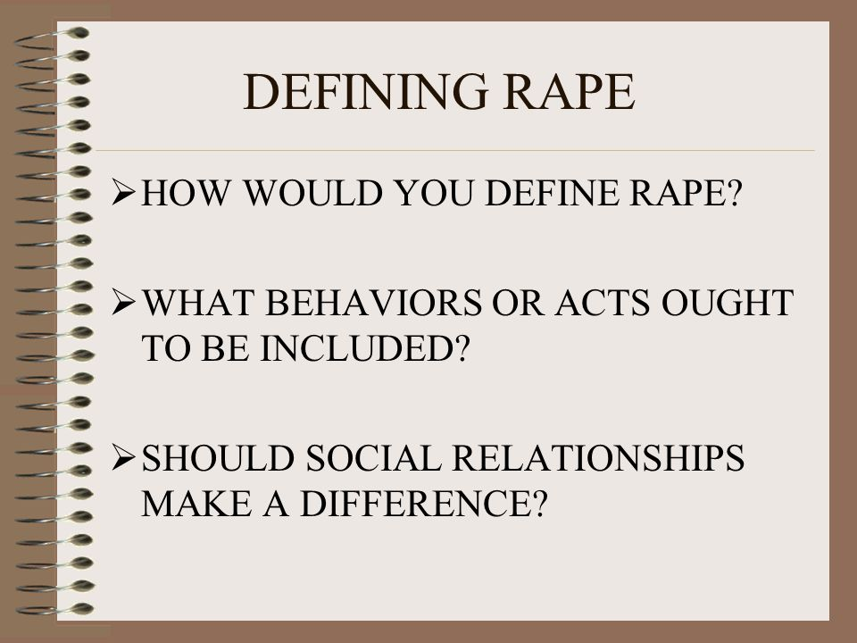 DEFINING RAPE  HOW WOULD YOU DEFINE RAPE. WHAT BEHAVIORS OR ACTS OUGHT TO BE INCLUDED.