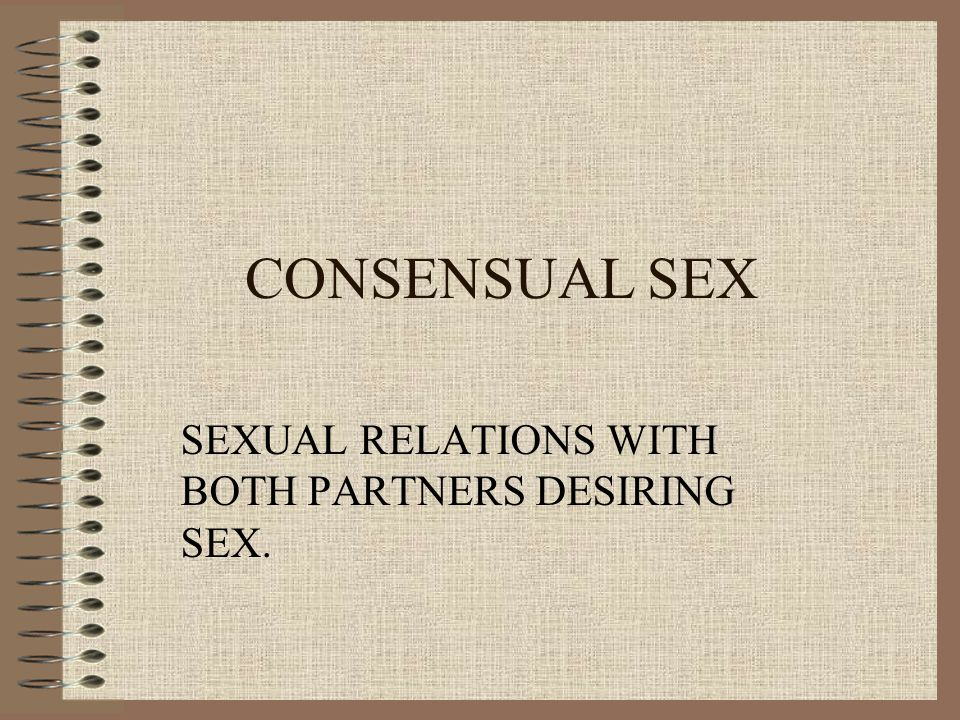 CONSENSUAL SEX SEXUAL RELATIONS WITH BOTH PARTNERS DESIRING SEX.