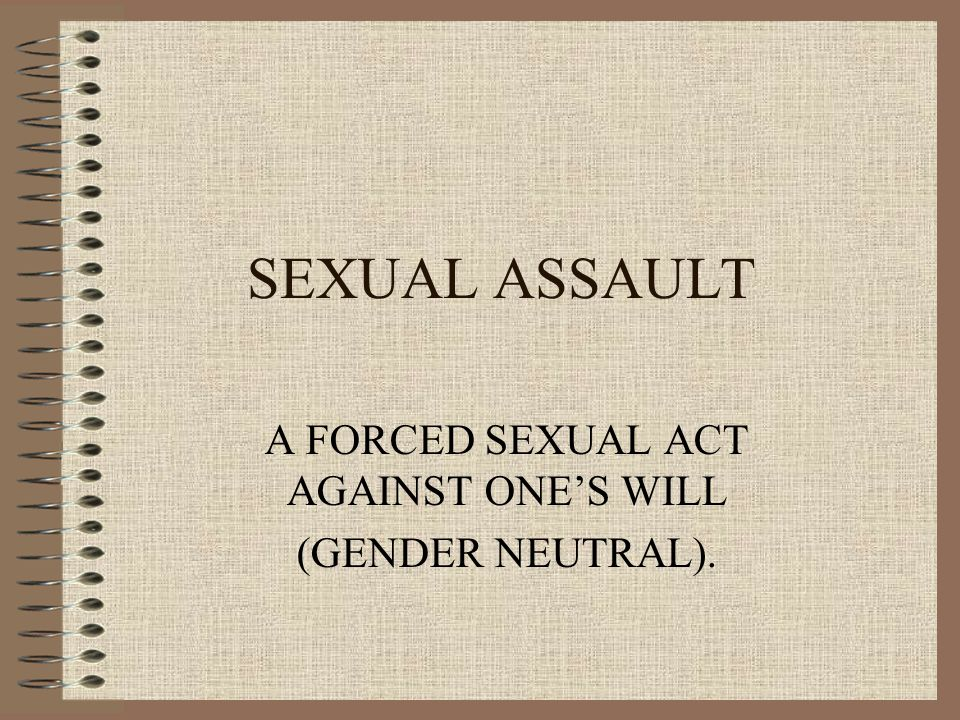 SEXUAL ASSAULT A FORCED SEXUAL ACT AGAINST ONE'S WILL (GENDER NEUTRAL).