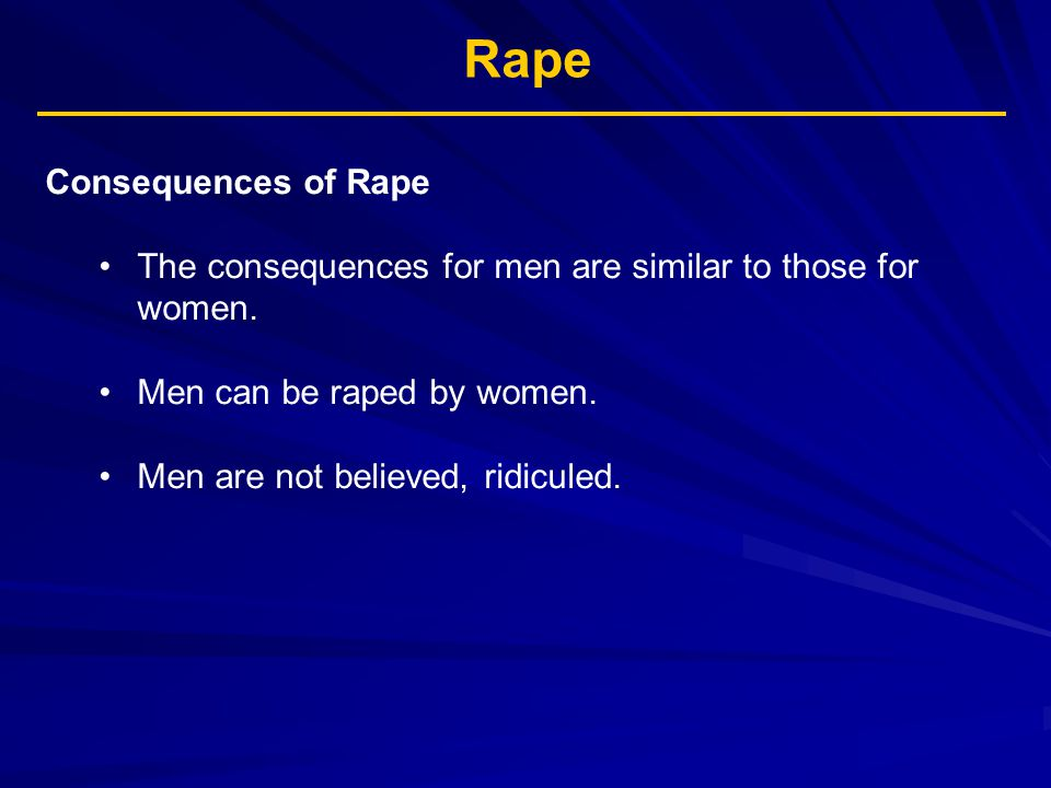 Rape Consequences of Rape The consequences for men are similar to those for women. Men can be raped by women. Men are not believed, ridiculed.