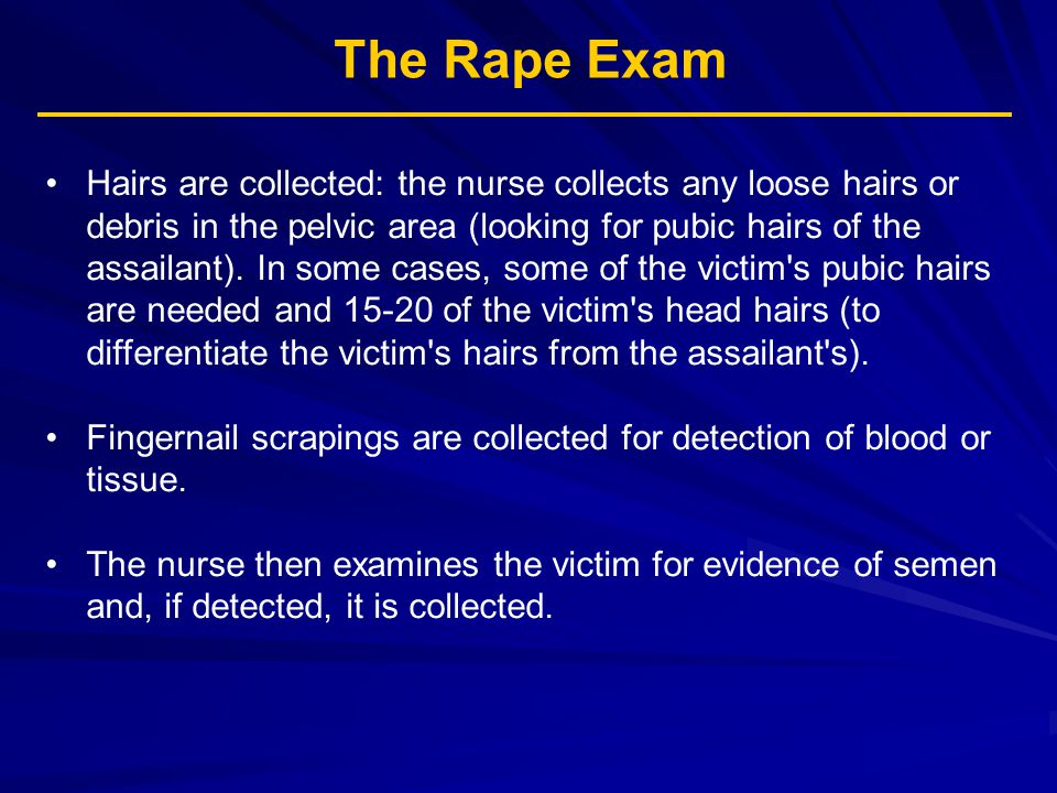 The Rape Exam Hairs are collected: the nurse collects any loose hairs or debris in the pelvic area (looking for pubic hairs of the assailant). In some
