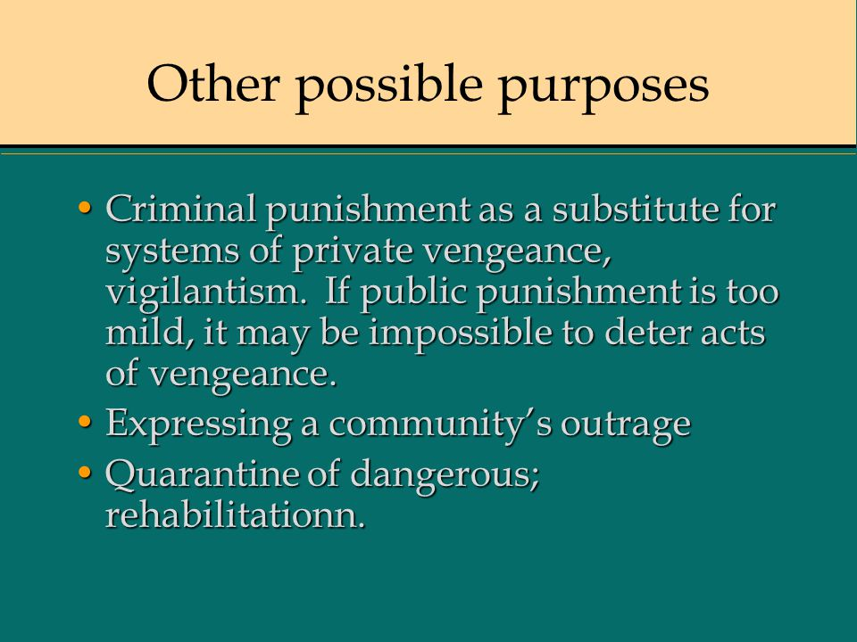 Other possible purposes Criminal punishment as a substitute for systems of private vengeance, vigilantism.