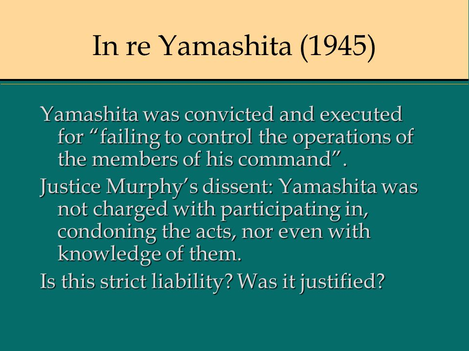 In re Yamashita (1945) Yamashita was convicted and executed for failing to control the operations of the members of his command .