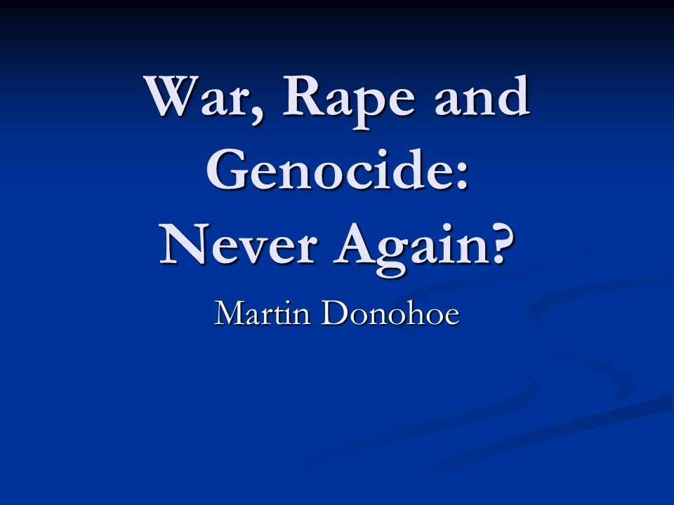 War, Rape and Genocide: Never Again? Martin Donohoe