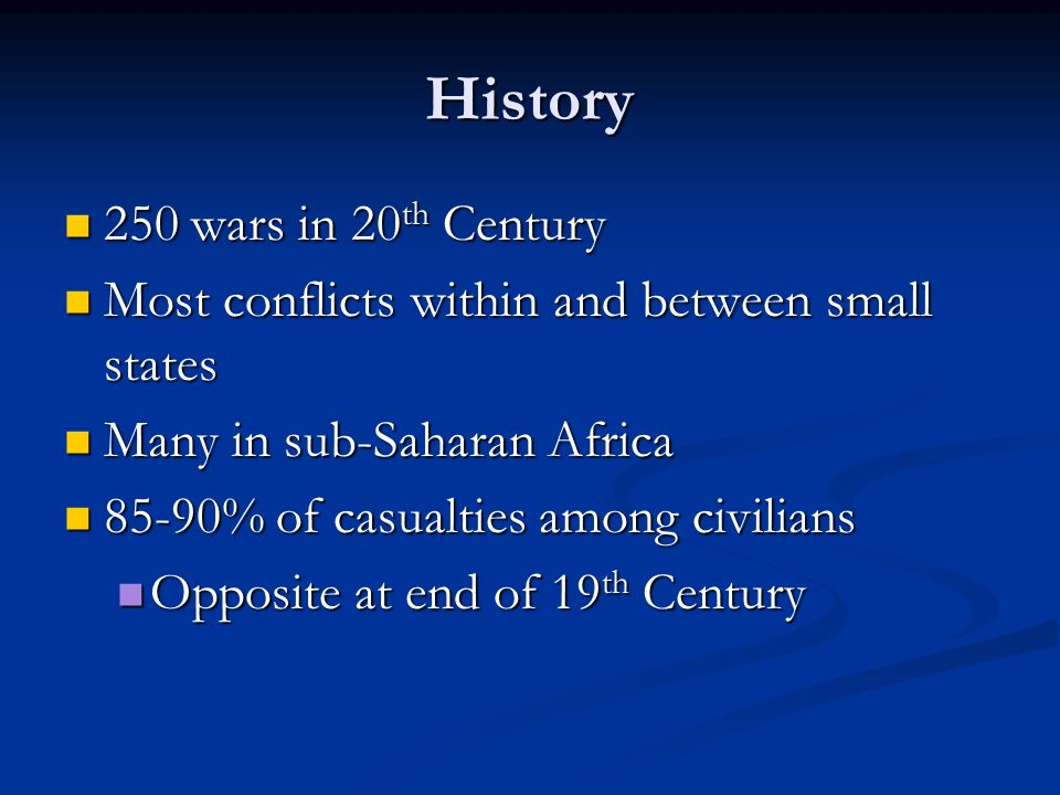 History 250 wars in 20 th Century 250 wars in 20 th Century Most conflicts within and between small states Most conflicts within and between small states Many in sub-Saharan Africa Many in sub-Saharan Africa 85-90% of casualties among civilians 85-90% of casualties among civilians Opposite at end of 19 th Century Opposite at end of 19 th Century