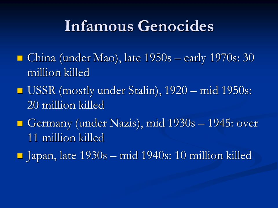 Infamous Genocides China (under Mao), late 1950s – early 1970s: 30 million killed China (under Mao), late 1950s – early 1970s: 30 million killed USSR (mostly under Stalin), 1920 – mid 1950s: 20 million killed USSR (mostly under Stalin), 1920 – mid 1950s: 20 million killed Germany (under Nazis), mid 1930s – 1945: over 11 million killed Germany (under Nazis), mid 1930s – 1945: over 11 million killed Japan, late 1930s – mid 1940s: 10 million killed Japan, late 1930s – mid 1940s: 10 million killed