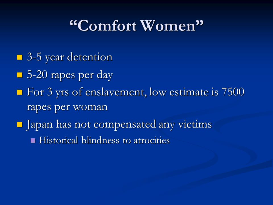 Comfort Women 3-5 year detention 3-5 year detention 5-20 rapes per day 5-20 rapes per day For 3 yrs of enslavement, low estimate is 7500 rapes per woman For 3 yrs of enslavement, low estimate is 7500 rapes per woman Japan has not compensated any victims Japan has not compensated any victims Historical blindness to atrocities Historical blindness to atrocities