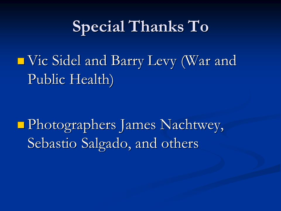 Special Thanks To Vic Sidel and Barry Levy (War and Public Health) Vic Sidel and Barry Levy (War and Public Health) Photographers James Nachtwey, Sebastio Salgado, and others Photographers James Nachtwey, Sebastio Salgado, and others