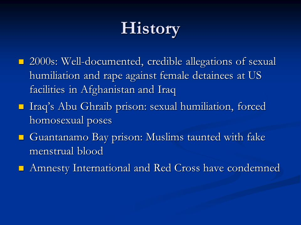 History 2000s: Well-documented, credible allegations of sexual humiliation and rape against female detainees at US facilities in Afghanistan and Iraq 2000s: Well-documented, credible allegations of sexual humiliation and rape against female detainees at US facilities in Afghanistan and Iraq Iraq's Abu Ghraib prison: sexual humiliation, forced homosexual poses Iraq's Abu Ghraib prison: sexual humiliation, forced homosexual poses Guantanamo Bay prison: Muslims taunted with fake menstrual blood Guantanamo Bay prison: Muslims taunted with fake menstrual blood Amnesty International and Red Cross have condemned Amnesty International and Red Cross have condemned