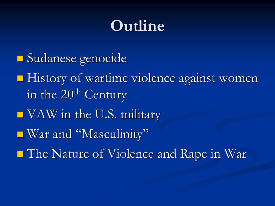 Outline Sudanese genocide Sudanese genocide History of wartime violence against women in the 20 th Century History of wartime violence against women in the 20 th Century VAW in the U.S.