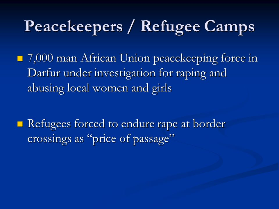 Peacekeepers / Refugee Camps 7,000 man African Union peacekeeping force in Darfur under investigation for raping and abusing local women and girls 7,000 man African Union peacekeeping force in Darfur under investigation for raping and abusing local women and girls Refugees forced to endure rape at border crossings as price of passage Refugees forced to endure rape at border crossings as price of passage