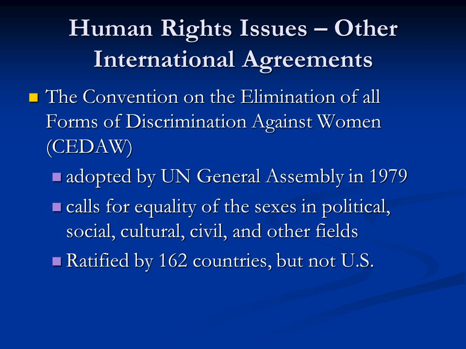 Human Rights Issues – Other International Agreements The Convention on the Elimination of all Forms of Discrimination Against Women (CEDAW) The Convention on the Elimination of all Forms of Discrimination Against Women (CEDAW) adopted by UN General Assembly in 1979 adopted by UN General Assembly in 1979 calls for equality of the sexes in political, social, cultural, civil, and other fields calls for equality of the sexes in political, social, cultural, civil, and other fields Ratified by 162 countries, but not U.S.
