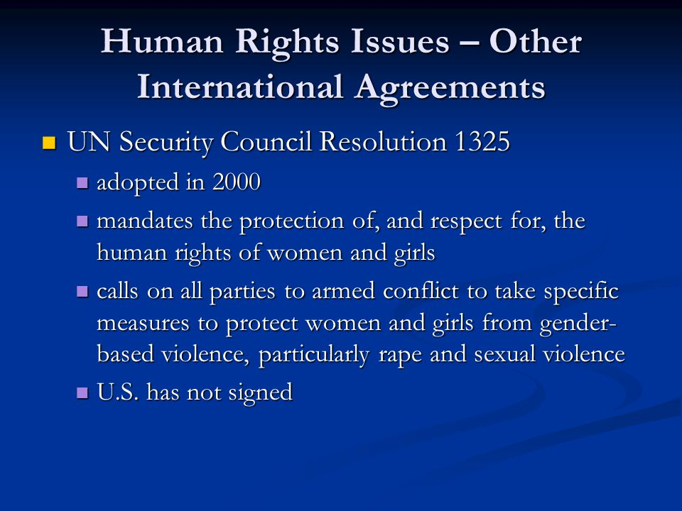 Human Rights Issues – Other International Agreements UN Security Council Resolution 1325 UN Security Council Resolution 1325 adopted in 2000 adopted in 2000 mandates the protection of, and respect for, the human rights of women and girls mandates the protection of, and respect for, the human rights of women and girls calls on all parties to armed conflict to take specific measures to protect women and girls from gender- based violence, particularly rape and sexual violence calls on all parties to armed conflict to take specific measures to protect women and girls from gender- based violence, particularly rape and sexual violence U.S.