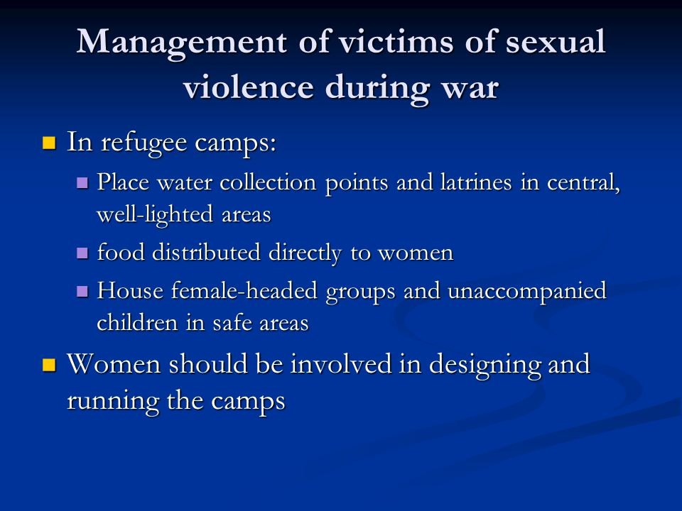 Management of victims of sexual violence during war In refugee camps: In refugee camps: Place water collection points and latrines in central, well-lighted areas Place water collection points and latrines in central, well-lighted areas food distributed directly to women food distributed directly to women House female-headed groups and unaccompanied children in safe areas House female-headed groups and unaccompanied children in safe areas Women should be involved in designing and running the camps Women should be involved in designing and running the camps