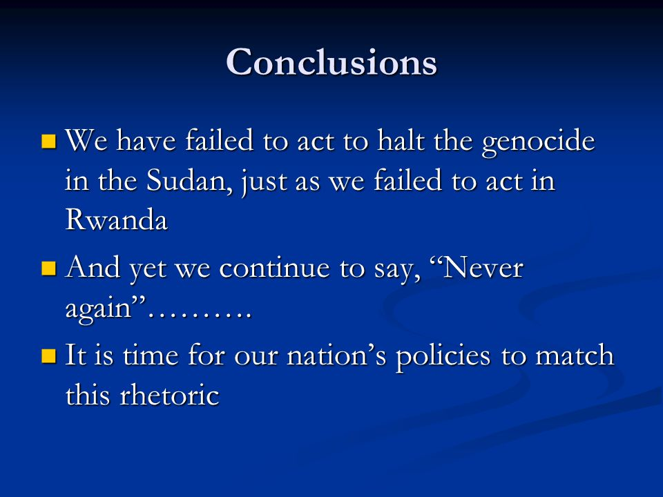 Conclusions We have failed to act to halt the genocide in the Sudan, just as we failed to act in Rwanda We have failed to act to halt the genocide in the Sudan, just as we failed to act in Rwanda And yet we continue to say, Never again ……….