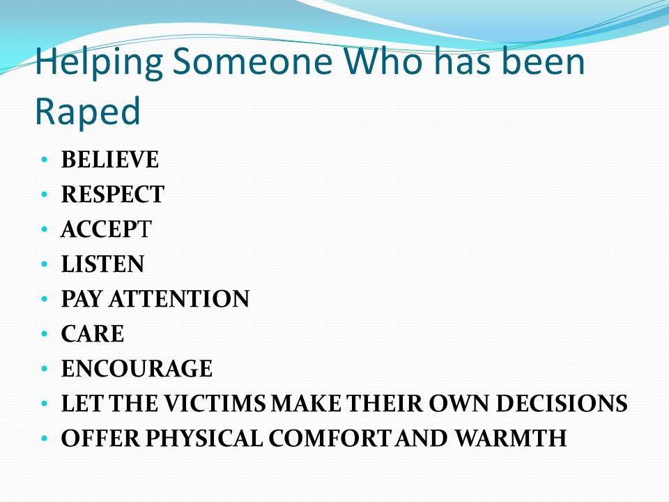 Helping Someone Who has been Raped BELIEVE RESPECT ACCEPT LISTEN PAY ATTENTION CARE ENCOURAGE LET THE VICTIMS MAKE THEIR OWN DECISIONS OFFER PHYSICAL COMFORT AND WARMTH