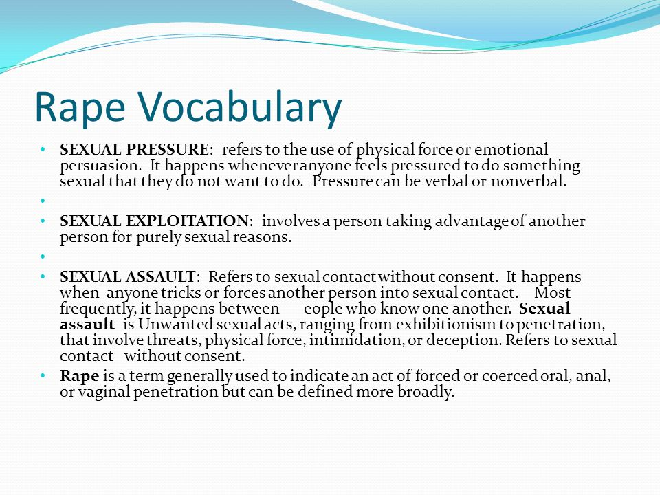 Rape Vocabulary SEXUAL PRESSURE: refers to the use of physical force or emotional persuasion.