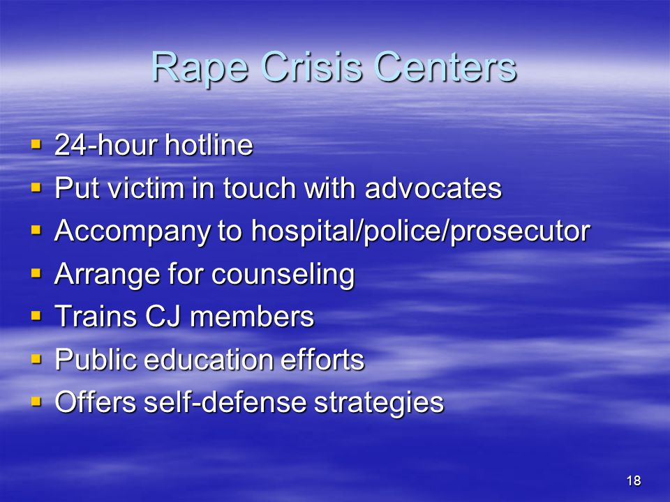 18 Rape Crisis Centers  24-hour hotline  Put victim in touch with advocates  Accompany to hospital/police/prosecutor  Arrange for counseling  Trains CJ members  Public education efforts  Offers self-defense strategies