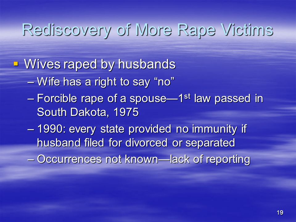 19 Rediscovery of More Rape Victims  Wives raped by husbands –Wife has a right to say no –Forcible rape of a spouse—1 st law passed in South Dakota, 1975 –1990: every state provided no immunity if husband filed for divorced or separated –Occurrences not known—lack of reporting