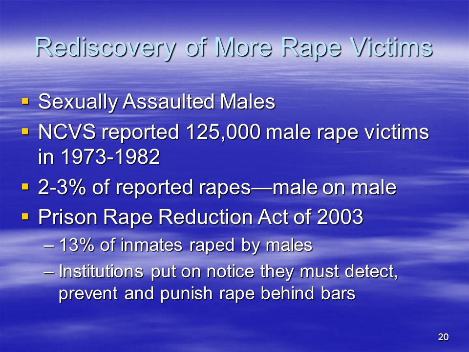 20 Rediscovery of More Rape Victims  Sexually Assaulted Males  NCVS reported 125,000 male rape victims in 1973-1982  2-3% of reported rapes—male on male  Prison Rape Reduction Act of 2003 –13% of inmates raped by males –Institutions put on notice they must detect, prevent and punish rape behind bars