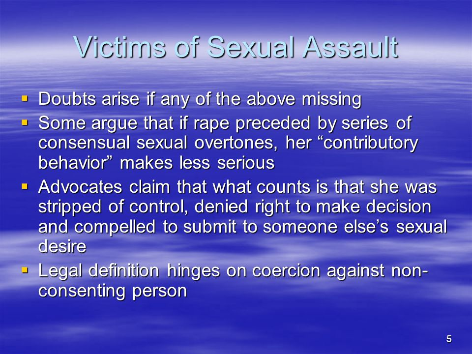 5 Victims of Sexual Assault  Doubts arise if any of the above missing  Some argue that if rape preceded by series of consensual sexual overtones, her contributory behavior makes less serious  Advocates claim that what counts is that she was stripped of control, denied right to make decision and compelled to submit to someone else's sexual desire  Legal definition hinges on coercion against non- consenting person