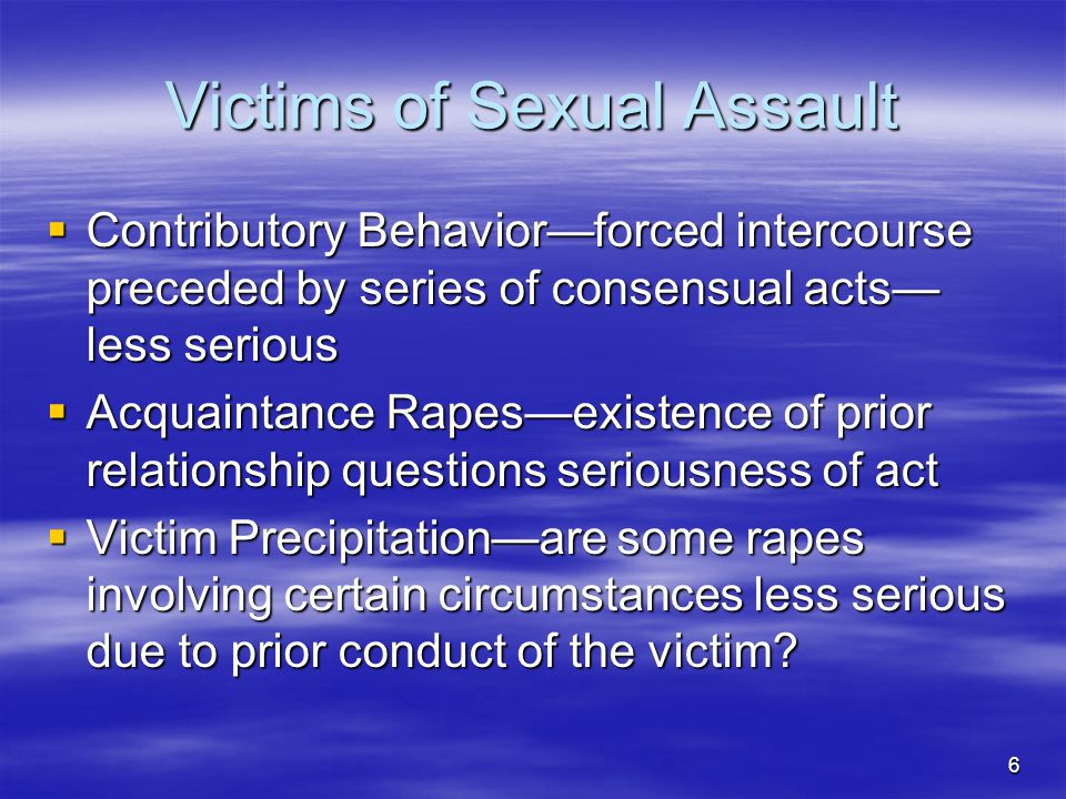 6 Victims of Sexual Assault  Contributory Behavior—forced intercourse preceded by series of consensual acts— less serious  Acquaintance Rapes—existence of prior relationship questions seriousness of act  Victim Precipitation—are some rapes involving certain circumstances less serious due to prior conduct of the victim