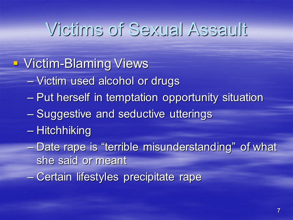 7 Victims of Sexual Assault  Victim-Blaming Views –Victim used alcohol or drugs –Put herself in temptation opportunity situation –Suggestive and seductive utterings –Hitchhiking –Date rape is terrible misunderstanding of what she said or meant –Certain lifestyles precipitate rape