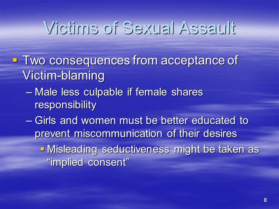 9 Victims of Sexual Assault  Victim-Defending Perspective –Nothing erotic or suggestive could justify such a hostile act –Using force should not be confused with making love or engaging in sex –Rape is an act of hate and anger, not love or lust –Rape prevention should not just be aimed at females