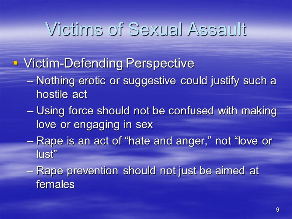 10 Victims of Sexual Assault  Consequences of Sexual Assault –Rape Crisis Syndrome –Post Traumatic Stress Disorder –2/3 of rapes not completed but still leave psychological scars—may commit suicide
