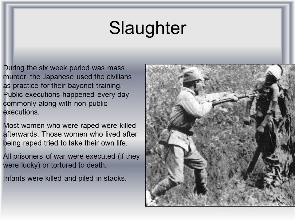 Slaughter During the six week period was mass murder, the Japanese used the civilians as practice for their bayonet training. Public executions happen