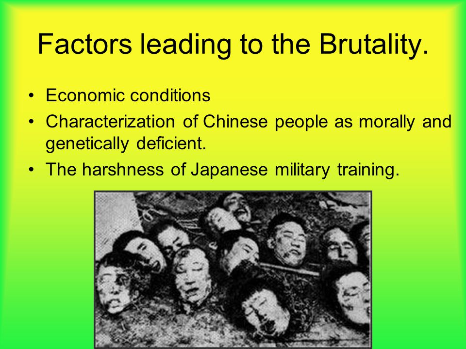 Factors leading to the Brutality. Economic conditions Characterization of Chinese people as morally and genetically deficient. The harshness of Japane