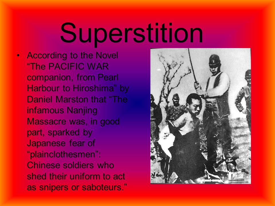 According to the Novel The PACIFIC WAR companion, from Pearl Harbour to Hiroshima by Daniel Marston that The infamous Nanjing Massacre was, in good part, sparked by Japanese fear of plainclothesmen : Chinese soldiers who shed their uniform to act as snipers or saboteurs. Superstition