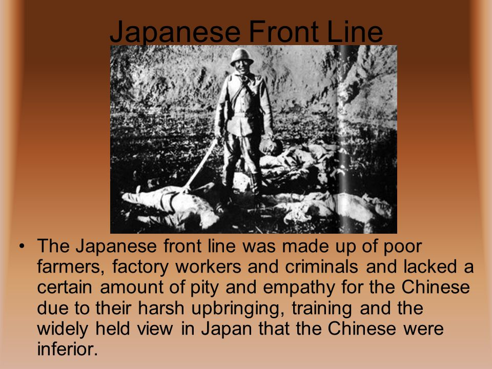 Japanese Front Line The Japanese front line was made up of poor farmers, factory workers and criminals and lacked a certain amount of pity and empathy for the Chinese due to their harsh upbringing, training and the widely held view in Japan that the Chinese were inferior.