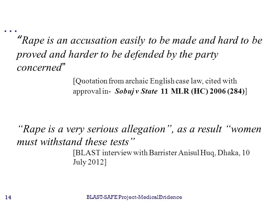 … Rape is an accusation easily to be made and hard to be proved and harder to be defended by the party concerned [Quotation from archaic English case law, cited with approval in- Sobuj v State 11 MLR (HC) 2006 (284)] Rape is a very serious allegation , as a result women must withstand these tests [BLAST interview with Barrister Anisul Huq, Dhaka, 10 July 2012] BLAST-SAFE Project-MedicalEvidence 14