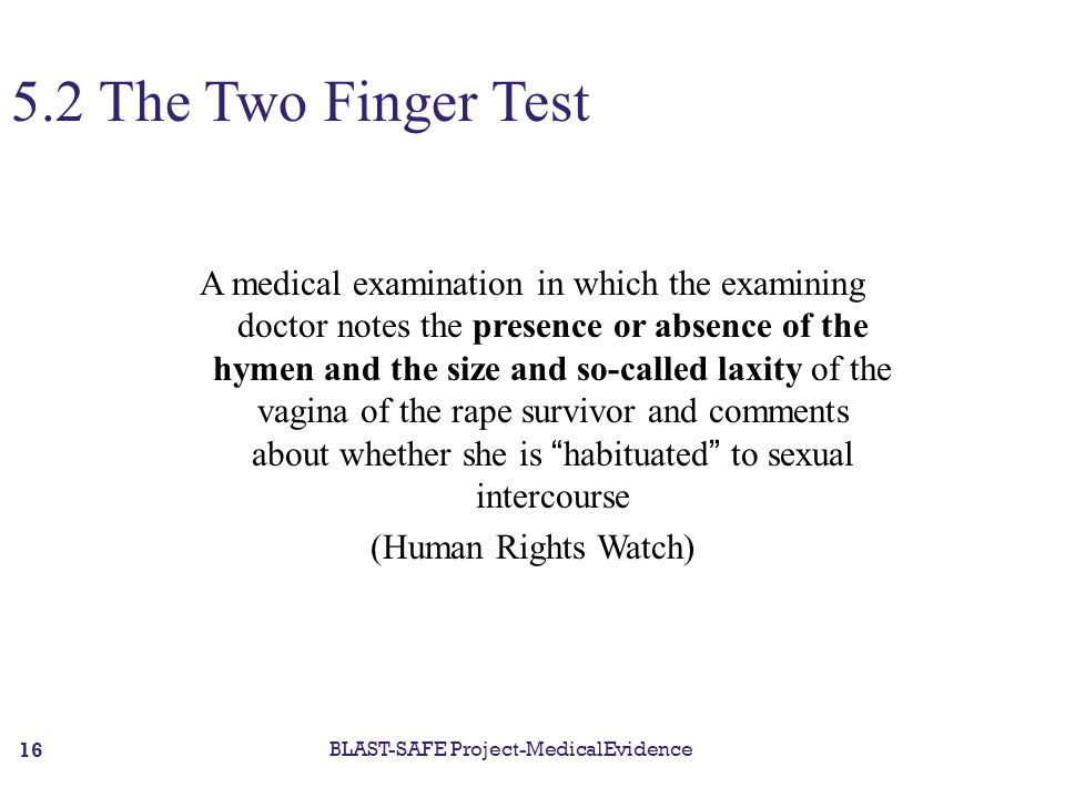 5.2 The Two Finger Test A medical examination in which the examining doctor notes the presence or absence of the hymen and the size and so-called laxity of the vagina of the rape survivor and comments about whether she is habituated to sexual intercourse (Human Rights Watch) BLAST-SAFE Project-MedicalEvidence 16