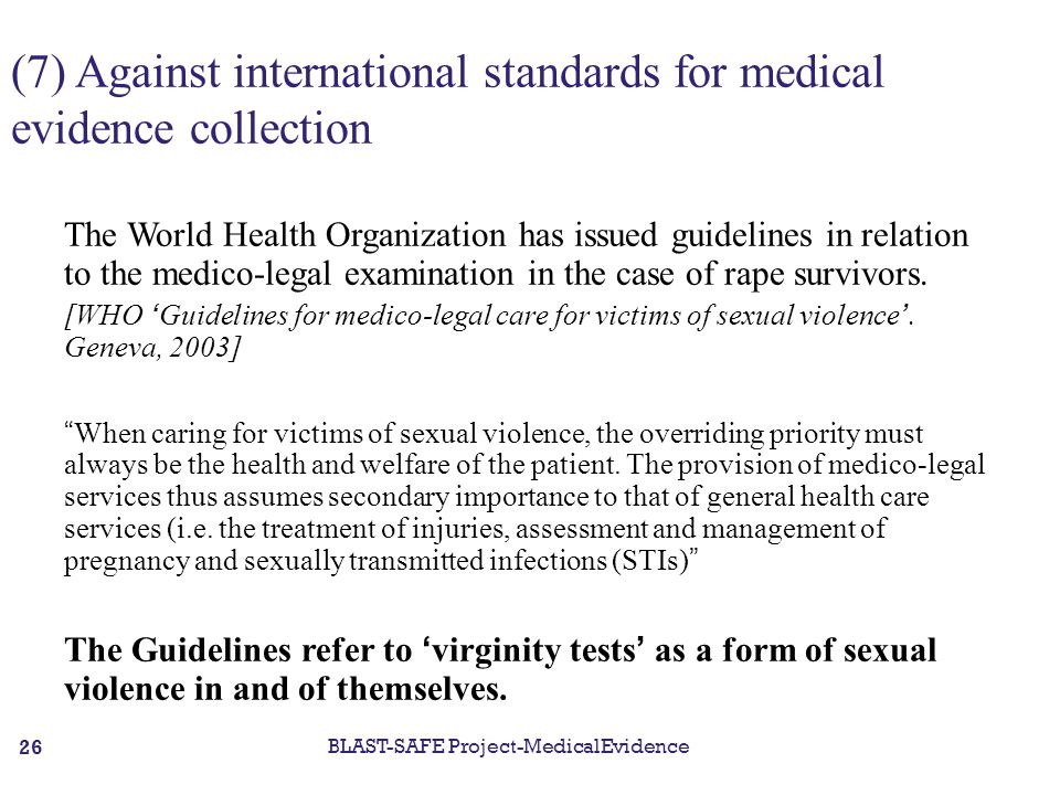 (7) Against international standards for medical evidence collection The World Health Organization has issued guidelines in relation to the medico-legal examination in the case of rape survivors.