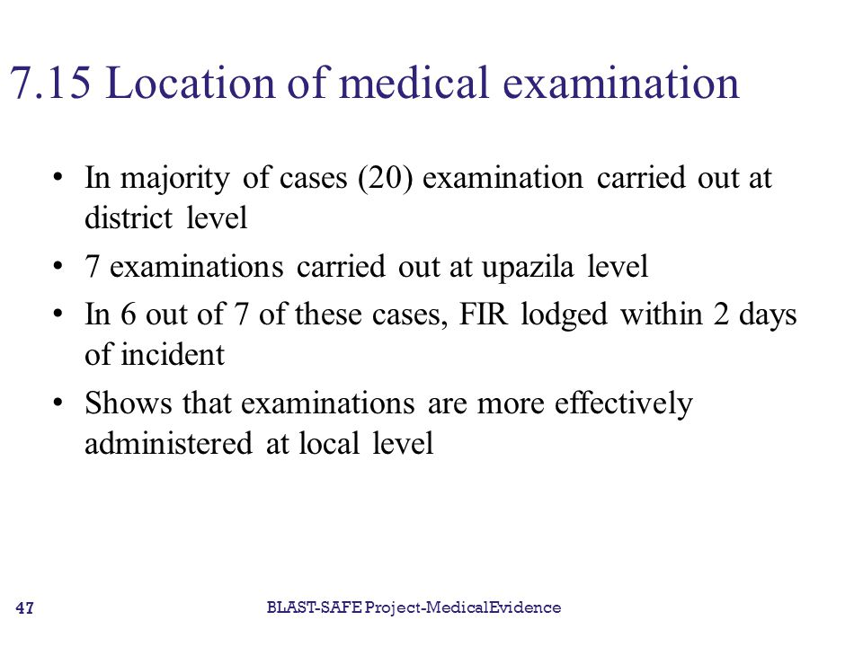 7.15 Location of medical examination In majority of cases (20) examination carried out at district level 7 examinations carried out at upazila level In 6 out of 7 of these cases, FIR lodged within 2 days of incident Shows that examinations are more effectively administered at local level BLAST-SAFE Project-MedicalEvidence 47