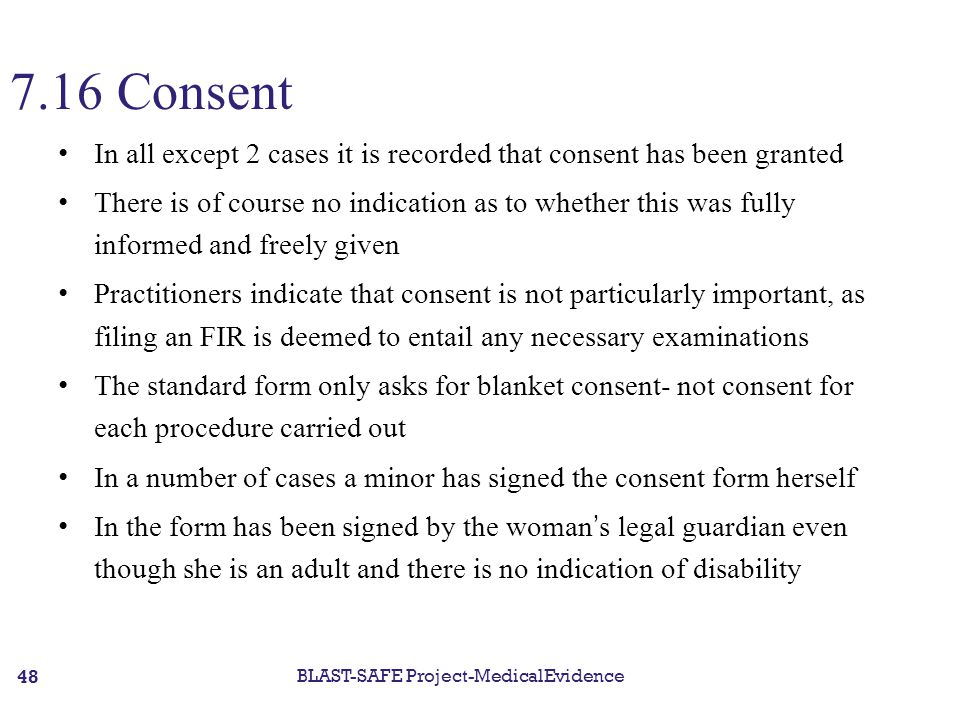 7.16 Consent In all except 2 cases it is recorded that consent has been granted There is of course no indication as to whether this was fully informed and freely given Practitioners indicate that consent is not particularly important, as filing an FIR is deemed to entail any necessary examinations The standard form only asks for blanket consent- not consent for each procedure carried out In a number of cases a minor has signed the consent form herself In the form has been signed by the woman's legal guardian even though she is an adult and there is no indication of disability BLAST-SAFE Project-MedicalEvidence 48