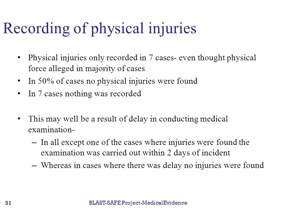 Recording of physical injuries Physical injuries only recorded in 7 cases- even thought physical force alleged in majority of cases In 50% of cases no physical injuries were found In 7 cases nothing was recorded This may well be a result of delay in conducting medical examination- – In all except one of the cases where injuries were found the examination was carried out within 2 days of incident – Whereas in cases where there was delay no injuries were found BLAST-SAFE Project-MedicalEvidence 51