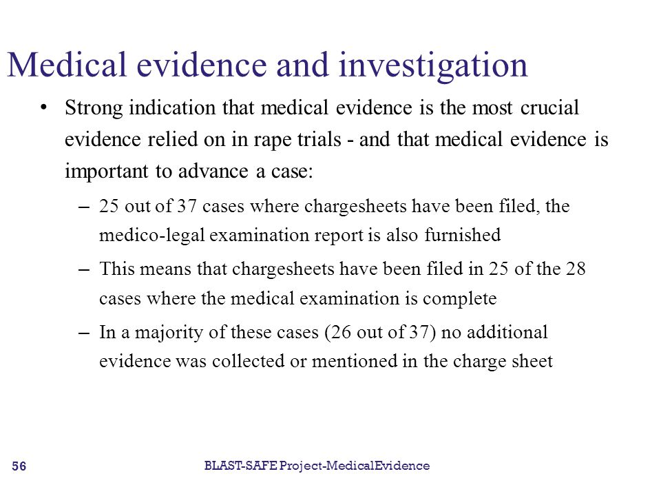 Medical evidence and investigation Strong indication that medical evidence is the most crucial evidence relied on in rape trials - and that medical evidence is important to advance a case: – 25 out of 37 cases where chargesheets have been filed, the medico-legal examination report is also furnished – This means that chargesheets have been filed in 25 of the 28 cases where the medical examination is complete – In a majority of these cases (26 out of 37) no additional evidence was collected or mentioned in the charge sheet BLAST-SAFE Project-MedicalEvidence 56