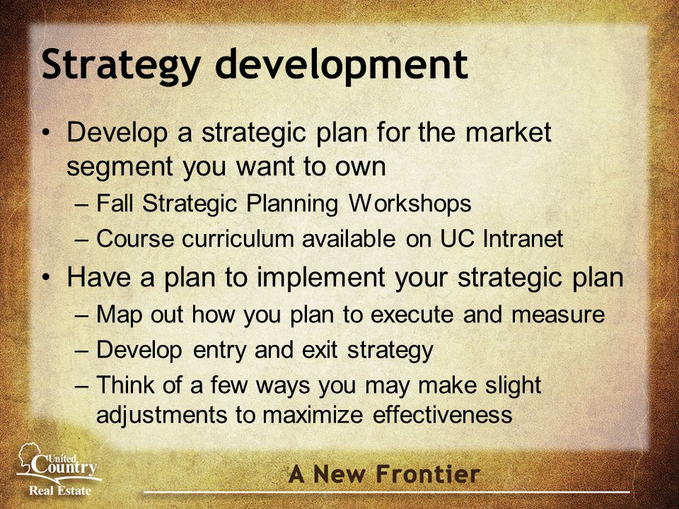 Strategy development Develop a strategic plan for the market segment you want to own –Fall Strategic Planning Workshops –Course curriculum available on UC Intranet Have a plan to implement your strategic plan –Map out how you plan to execute and measure –Develop entry and exit strategy –Think of a few ways you may make slight adjustments to maximize effectiveness