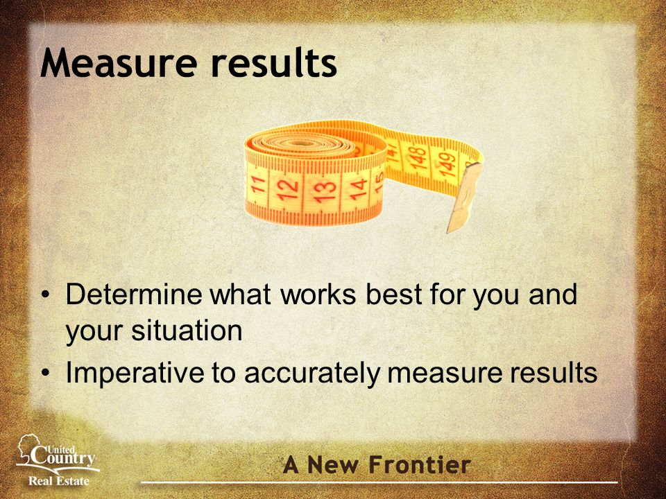 Measure results Determine what works best for you and your situation Imperative to accurately measure results