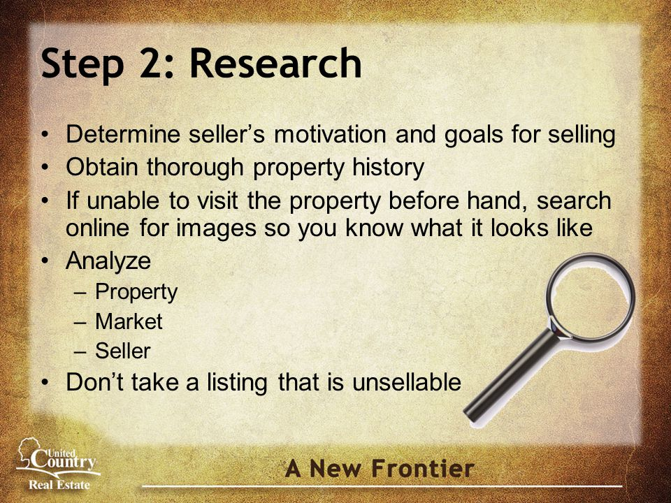 Step 2: Research Determine seller's motivation and goals for selling Obtain thorough property history If unable to visit the property before hand, search online for images so you know what it looks like Analyze –Property –Market –Seller Don't take a listing that is unsellable