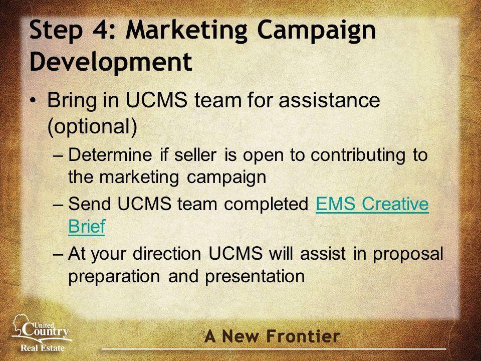 Step 4: Marketing Campaign Development Bring in UCMS team for assistance (optional) –Determine if seller is open to contributing to the marketing campaign –Send UCMS team completed EMS Creative BriefEMS Creative Brief –At your direction UCMS will assist in proposal preparation and presentation