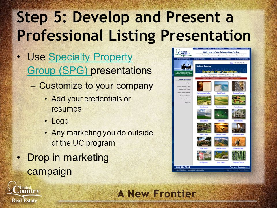 Step 5: Develop and Present a Professional Listing Presentation Use Specialty Property Group (SPG) presentationsSpecialty Property Group (SPG) –Customize to your company Add your credentials or resumes Logo Any marketing you do outside of the UC program Drop in marketing campaign