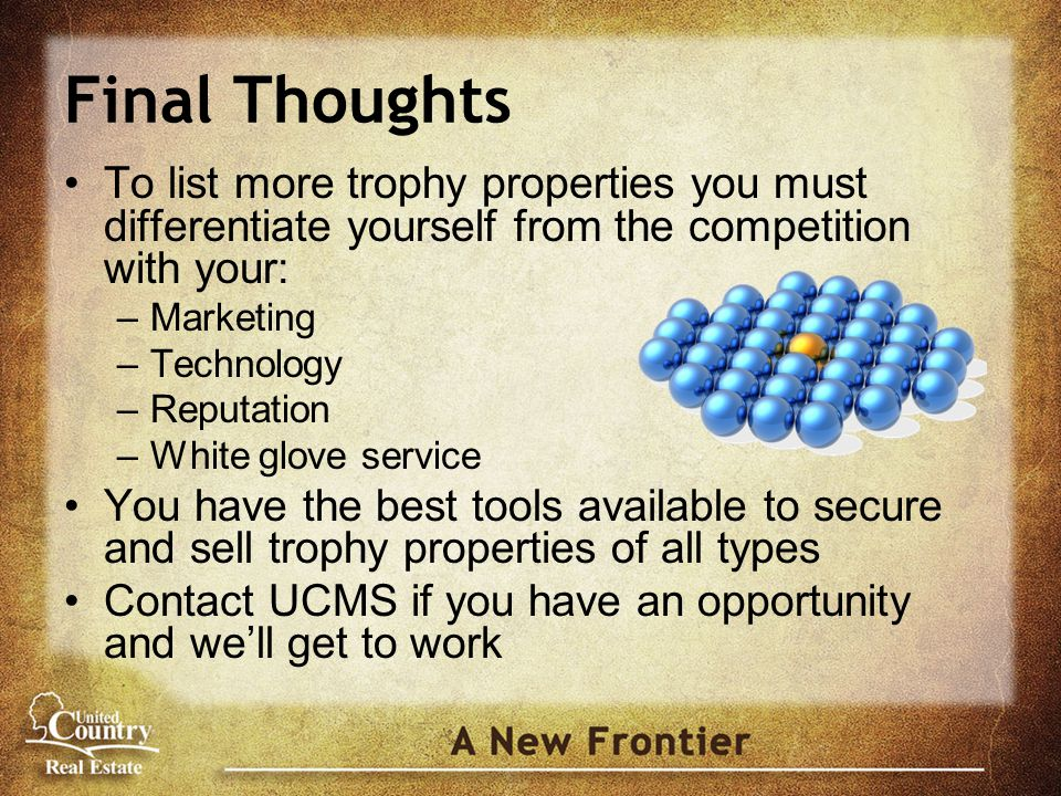 Final Thoughts To list more trophy properties you must differentiate yourself from the competition with your: –Marketing –Technology –Reputation –White glove service You have the best tools available to secure and sell trophy properties of all types Contact UCMS if you have an opportunity and we'll get to work