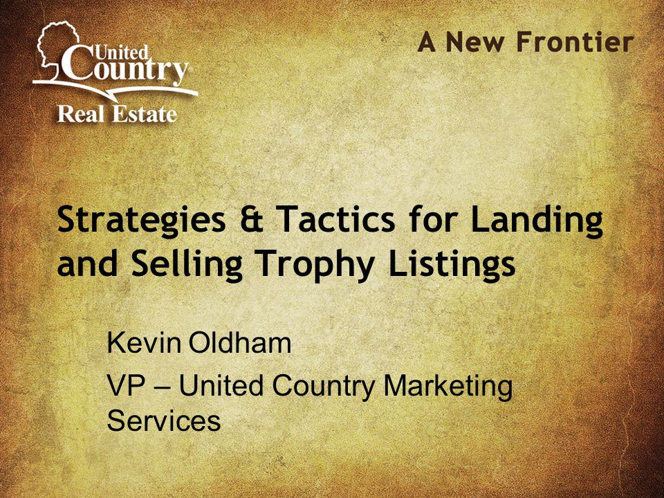 Strategies & Tactics for Landing and Selling Trophy Listings Kevin Oldham VP – United Country Marketing Services